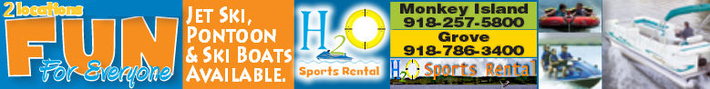 H2O Sports Rental - Monkey Island 918-257-5800 --- Honey Creek 918-786-3400  --- Langley - South Grand 918-782-9090